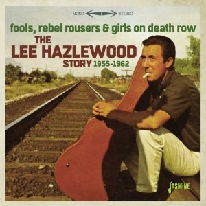 LEE HAZLEWOOD STORY  1955 - 1962 - FOOLS, REBEL ROUSERS & GIRLS ON DEATH ROW - CD